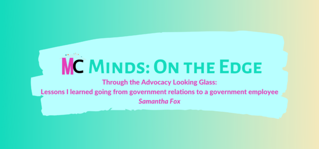 'Through the Advocacy Looking Glass: Lessons I learned going from government relations to a government employee' by Samantha Fox