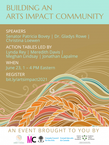 Building an Arts Impact Community. Speakers: Senator Patricia Bovey, Dr. Gladys Rowe, Christina Loewen. Action Tables Led By: Lynda Rey, Meredith Davis, Meghan Lindsay, Jonathan Lapalme. When: June 23, 1 – 4 PM Eastern. Register: bit.ly/artsimpact2021. An event brought to you by: Association for Opera in Canada, Mass Culture, Canada Council for the Arts, Ontario Trillium Foundation.